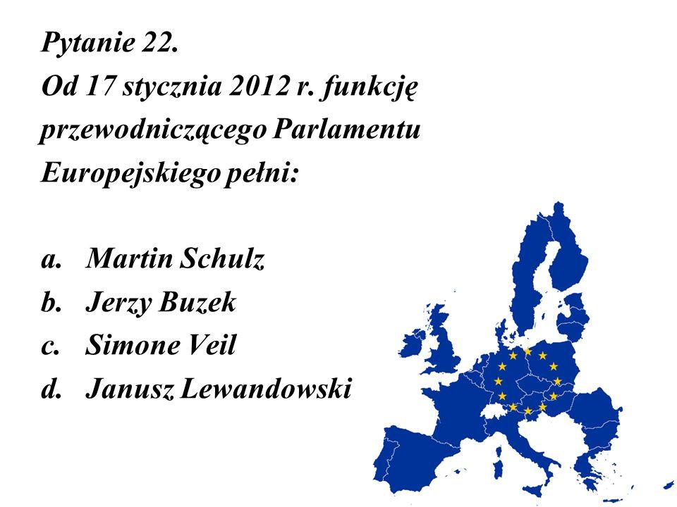 Pytanie 22. Od 17 stycznia 2012 r. funkcję. przewodniczącego Parlamentu. Europejskiego pełni: Martin Schulz.