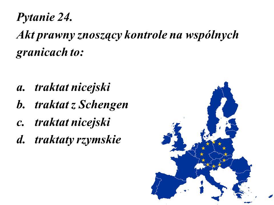 Pytanie 24. Akt prawny znoszący kontrole na wspólnych. granicach to: traktat nicejski. traktat z Schengen.