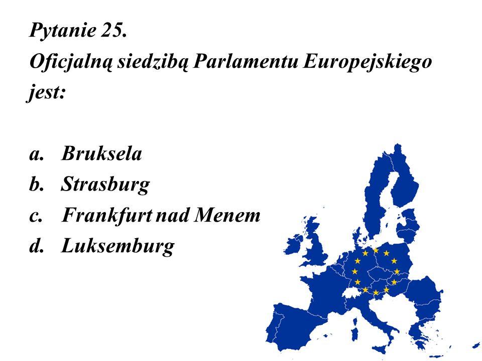 Pytanie 25. Oficjalną siedzibą Parlamentu Europejskiego. jest: Bruksela. Strasburg. Frankfurt nad Menem.