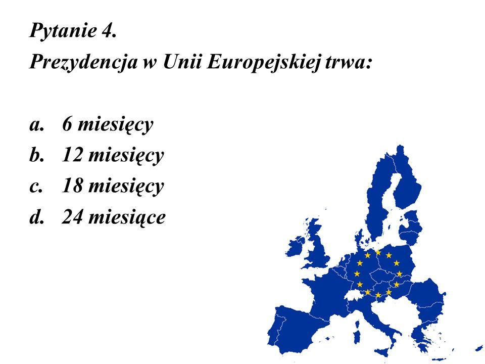 Pytanie 4. Prezydencja w Unii Europejskiej trwa: 6 miesięcy 12 miesięcy 18 miesięcy 24 miesiące