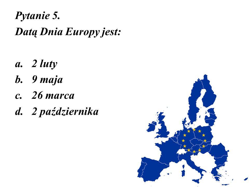 Pytanie 5. Datą Dnia Europy jest: 2 luty 9 maja 26 marca 2 października