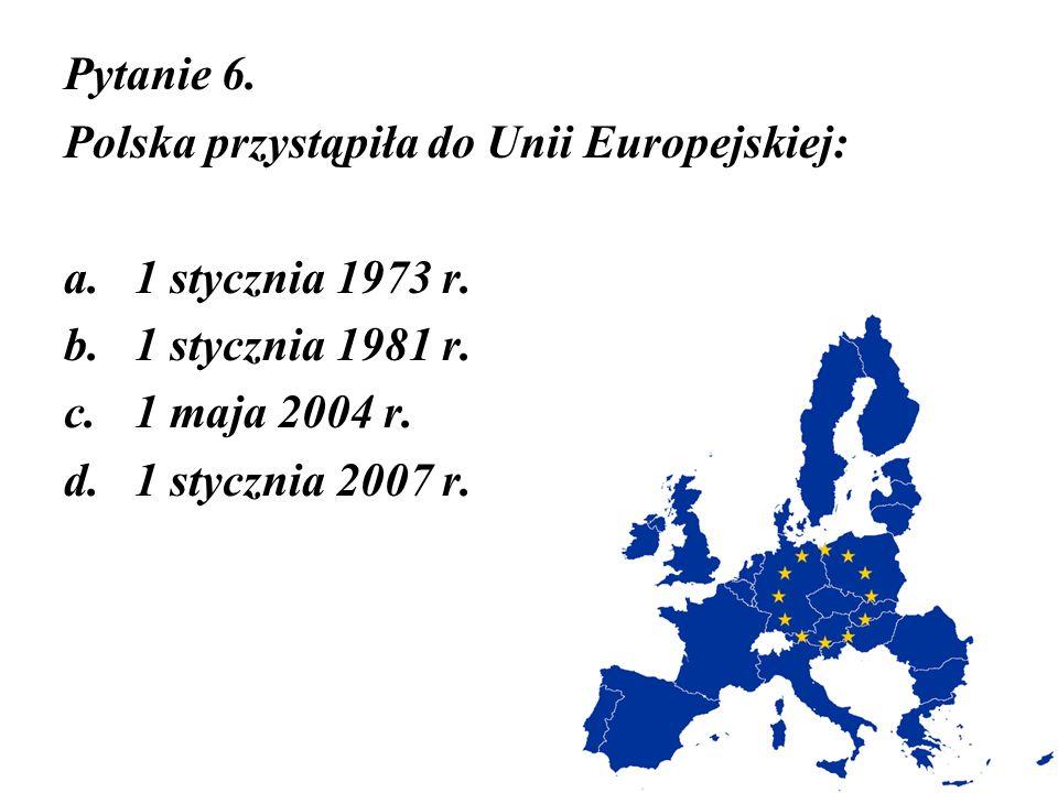 Pytanie 6. Polska przystąpiła do Unii Europejskiej: 1 stycznia 1973 r. 1 stycznia 1981 r. 1 maja 2004 r.