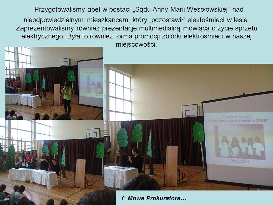 """Przygotowaliśmy apel w postaci """"Sądu Anny Marii Wesołowskiej nad nieodpowiedzialnym mieszkańcem, który """"pozostawił elektośmieci w lesie. Zaprezentowaliśmy również prezentację multimedialną mówiącą o życie sprzętu elektrycznego. Była to również forma promocji zbiórki elektrośmieci w naszej miejscowości."""