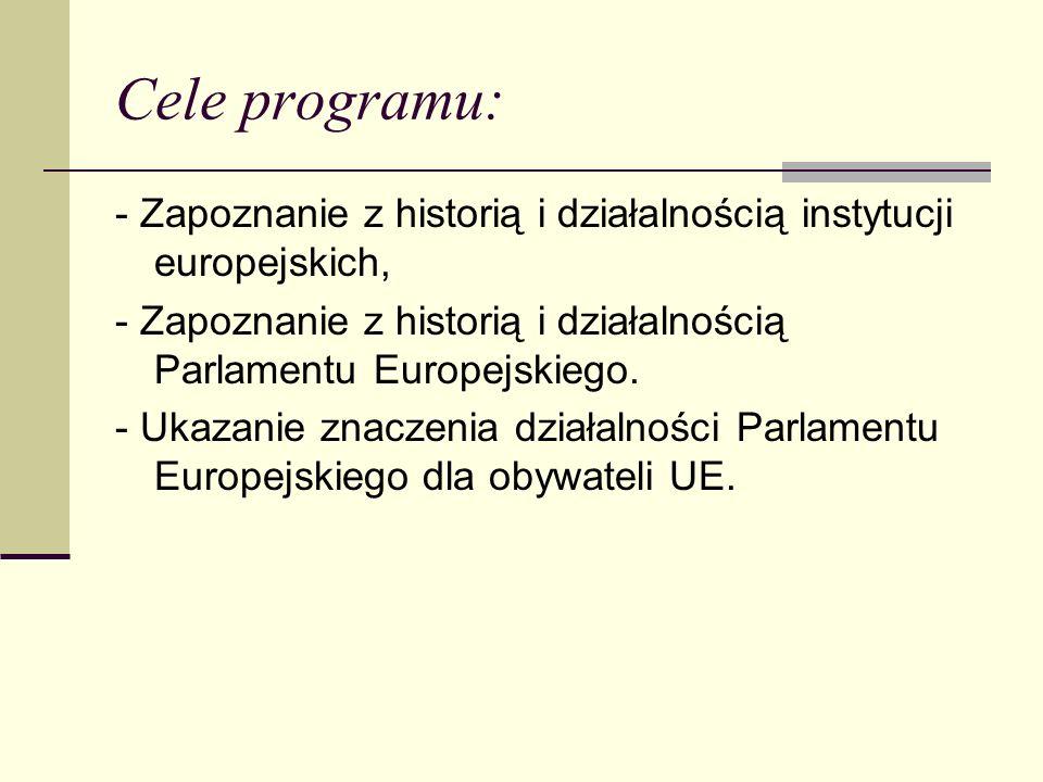 Cele programu: - Zapoznanie z historią i działalnością instytucji europejskich, - Zapoznanie z historią i działalnością Parlamentu Europejskiego.