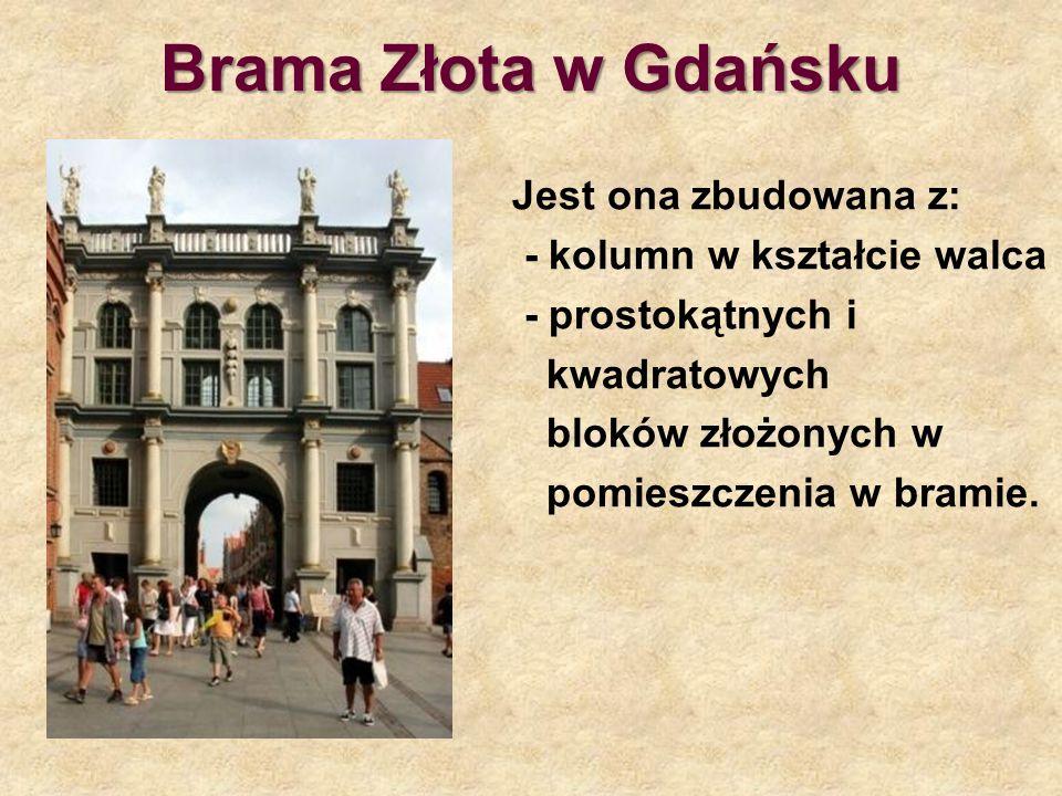 Brama Złota w Gdańsku Jest ona zbudowana z: - kolumn w kształcie walca - prostokątnych i kwadratowych bloków złożonych w pomieszczenia w bramie.