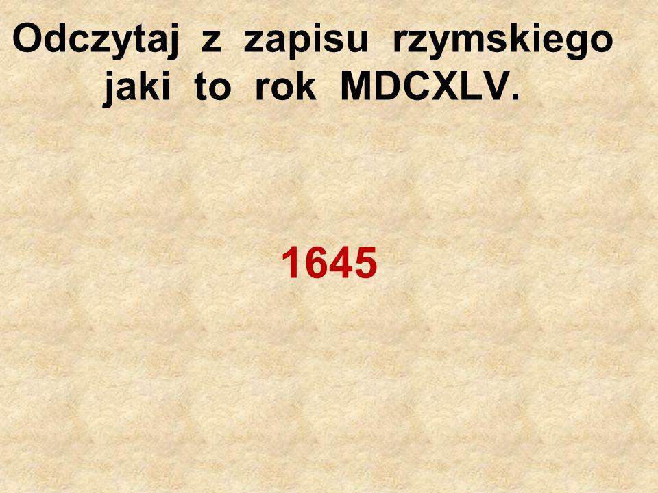 Odczytaj z zapisu rzymskiego jaki to rok MDCXLV.