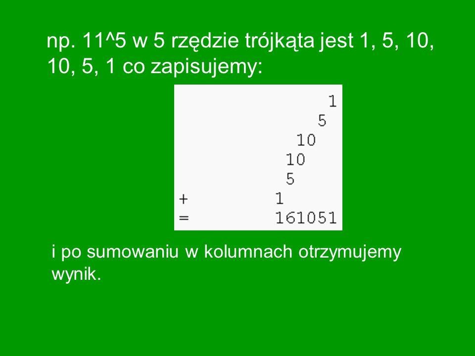 np. 11^5 w 5 rzędzie trójkąta jest 1, 5, 10, 10, 5, 1 co zapisujemy: