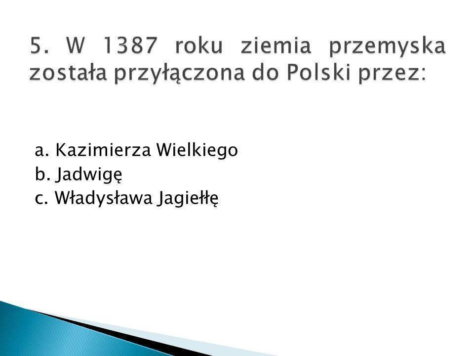 5. W 1387 roku ziemia przemyska została przyłączona do Polski przez: