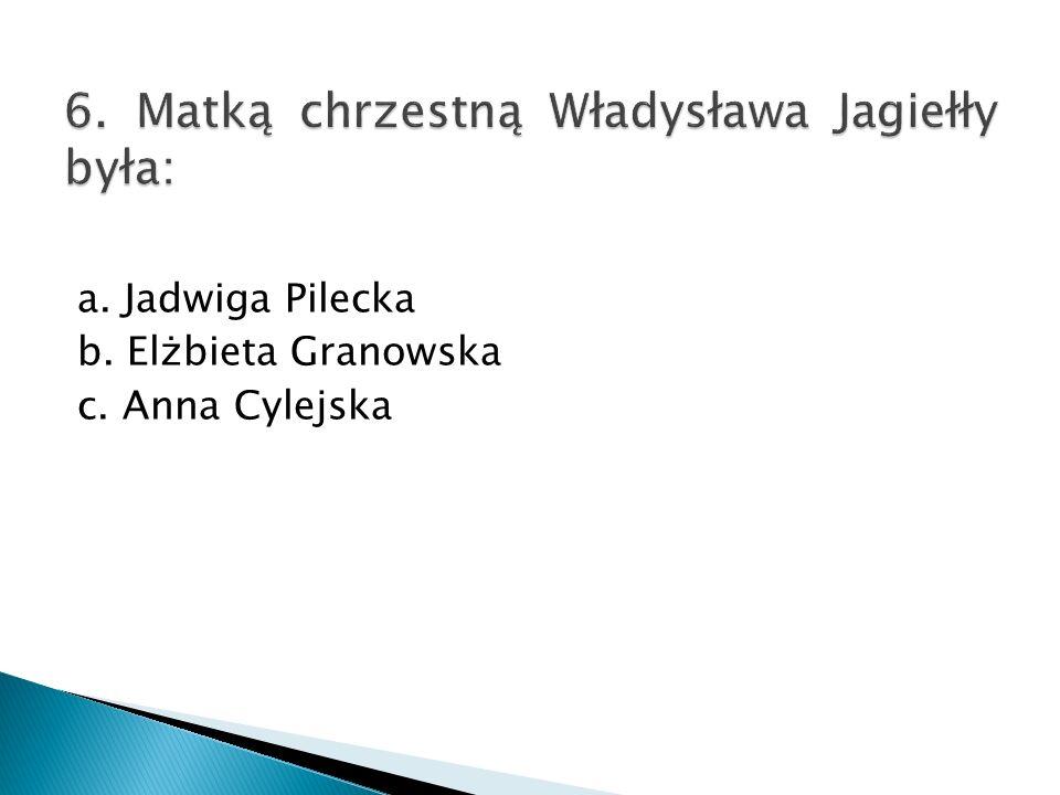 6. Matką chrzestną Władysława Jagiełły była:
