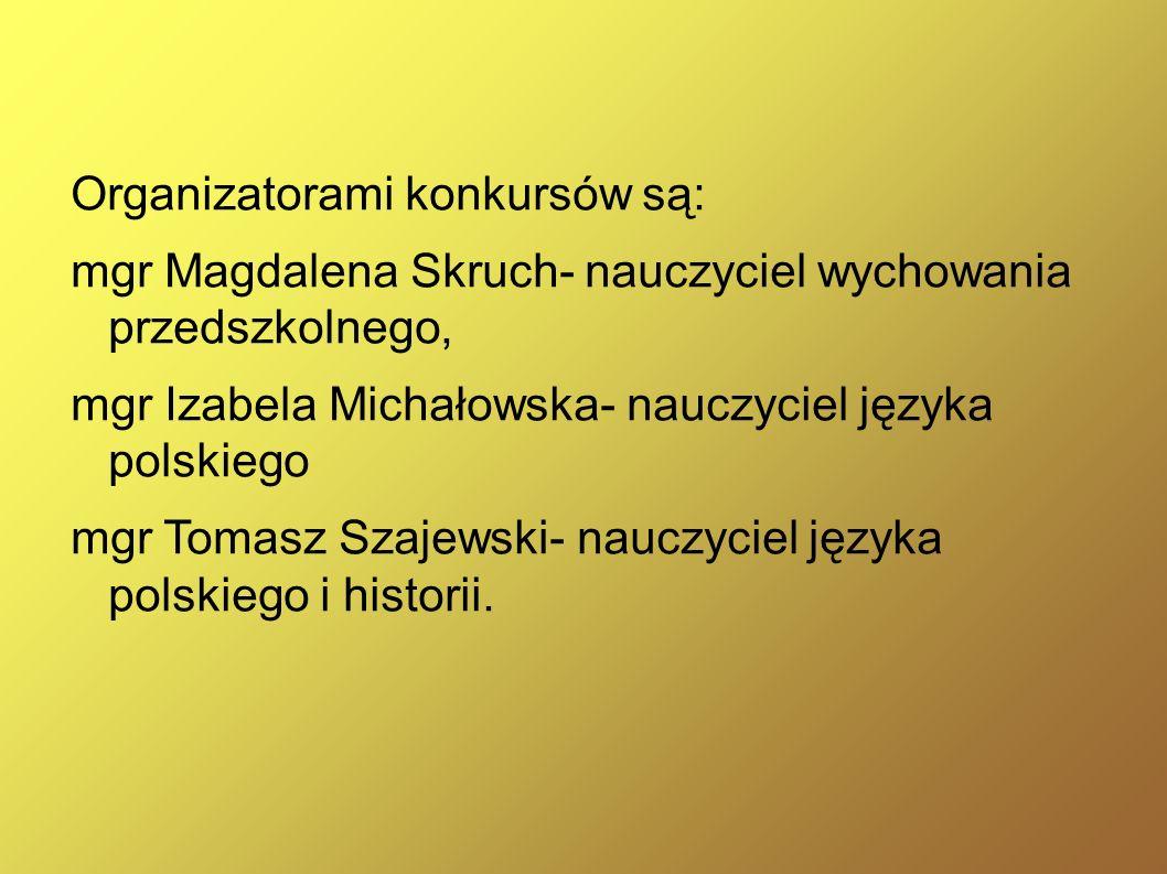 Organizatorami konkursów są: mgr Magdalena Skruch- nauczyciel wychowania przedszkolnego, mgr Izabela Michałowska- nauczyciel języka polskiego mgr Tomasz Szajewski- nauczyciel języka polskiego i historii.
