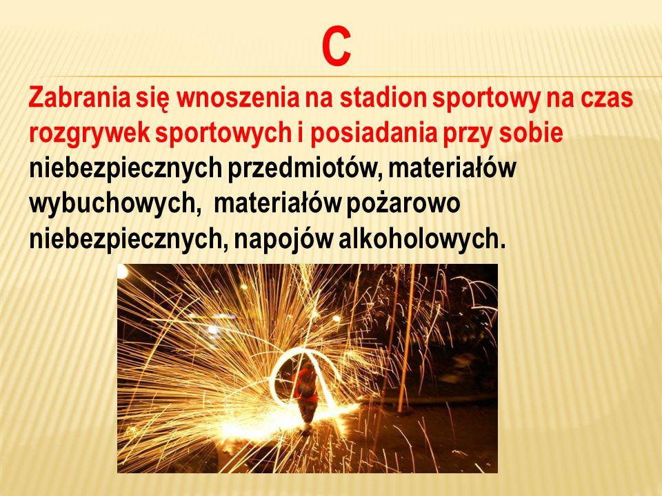 C Zabrania się wnoszenia na stadion sportowy na czas rozgrywek sportowych i posiadania przy sobie.