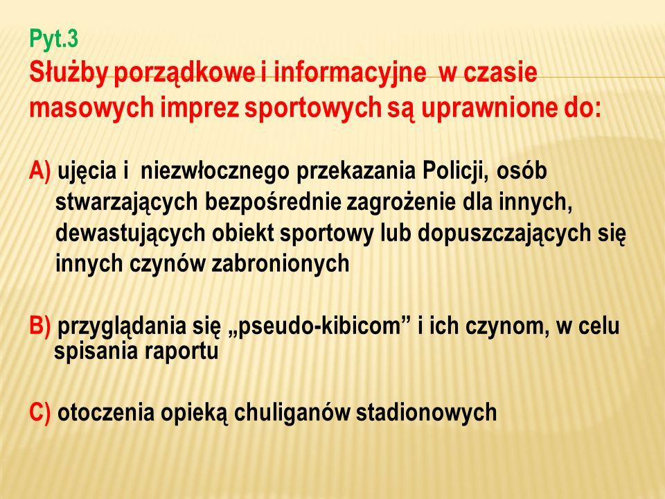 Pyt.3 Służby porządkowe i informacyjne w czasie masowych imprez sportowych są uprawnione do: