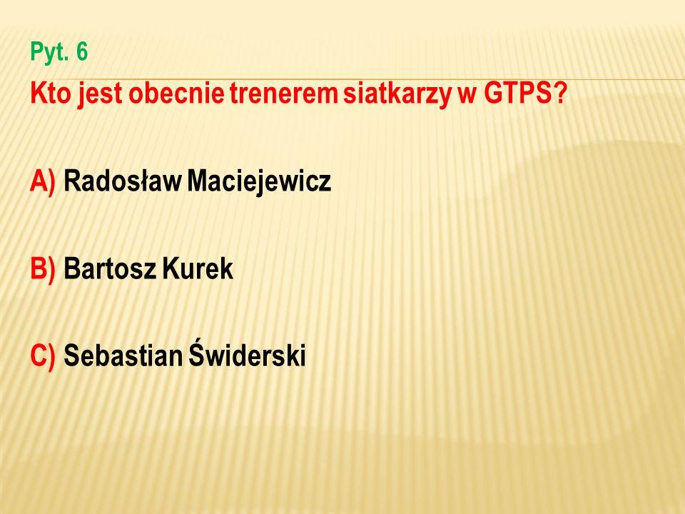 Kto jest obecnie trenerem siatkarzy w GTPS A) Radosław Maciejewicz