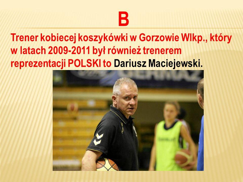B Trener kobiecej koszykówki w Gorzowie Wlkp., który w latach 2009-2011 był również trenerem reprezentacji POLSKI to Dariusz Maciejewski.