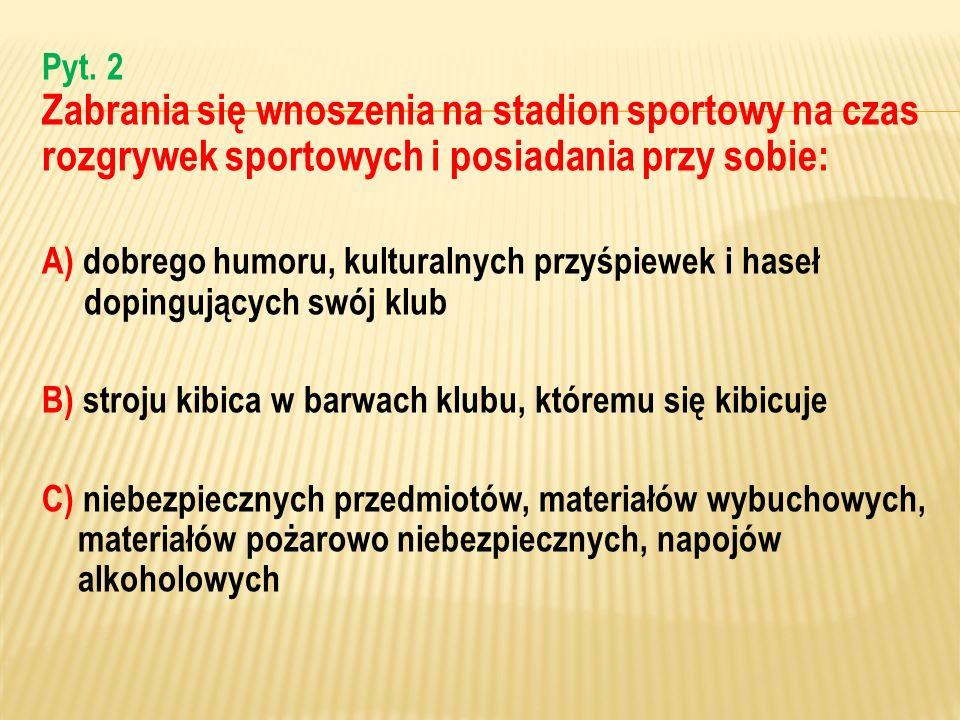 Pyt. 2 Zabrania się wnoszenia na stadion sportowy na czas rozgrywek sportowych i posiadania przy sobie: