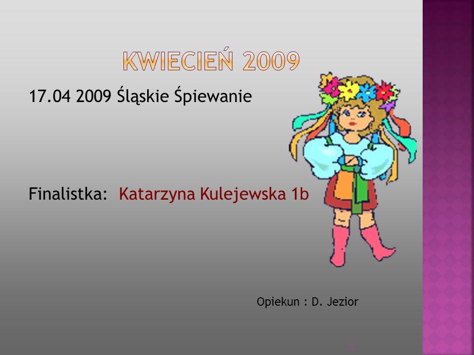 KWIECIEŃ 2009 17.04 2009 Śląskie Śpiewanie Finalistka: Katarzyna Kulejewska 1b Opiekun : D. Jezior