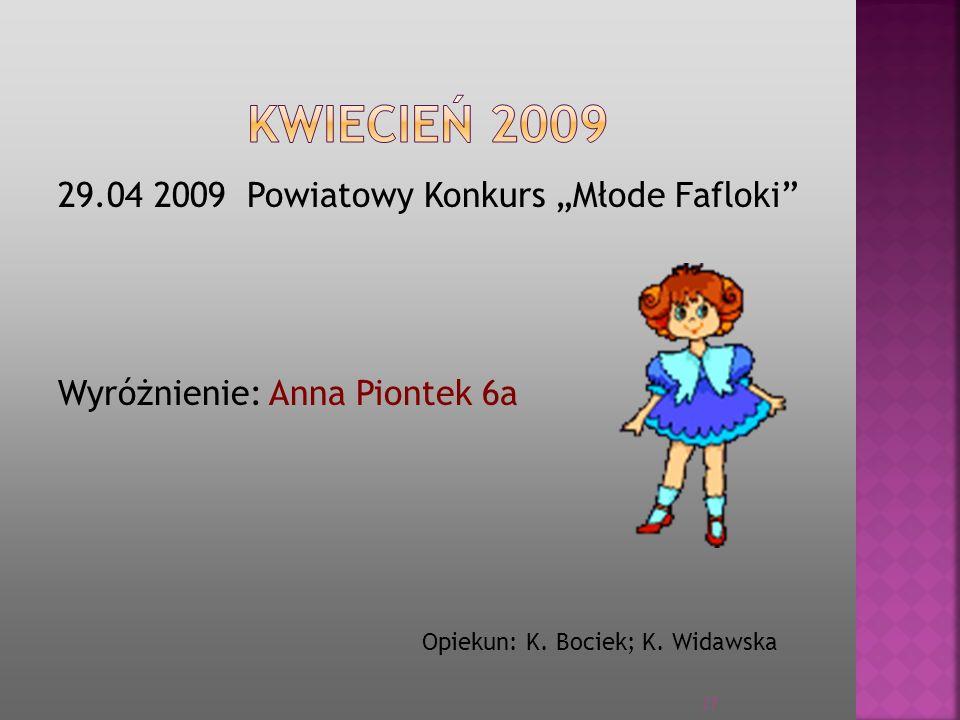 """KWIECIEŃ 2009 29.04 2009 Powiatowy Konkurs """"Młode Fafloki Wyróżnienie: Anna Piontek 6a Opiekun: K."""