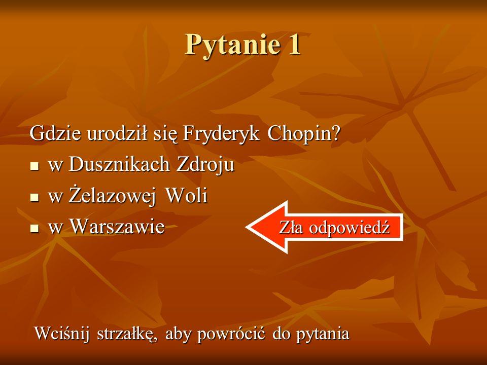 Pytanie 1 Gdzie urodził się Fryderyk Chopin w Dusznikach Zdroju