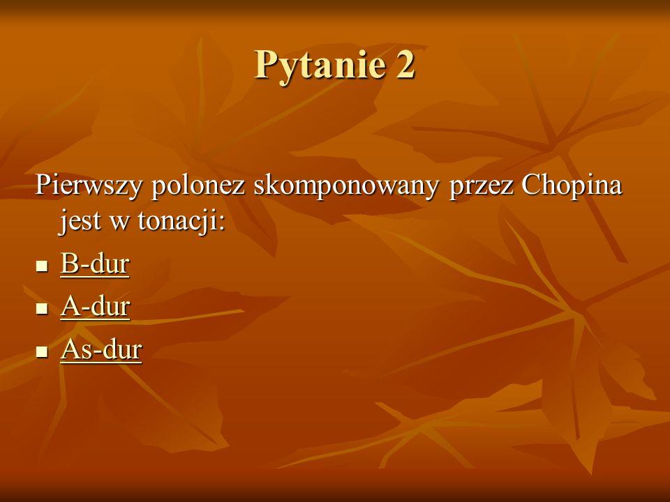 Pytanie 2 Pierwszy polonez skomponowany przez Chopina jest w tonacji: