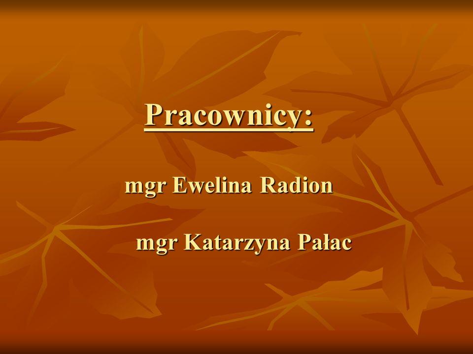 Pracownicy: mgr Ewelina Radion mgr Katarzyna Pałac