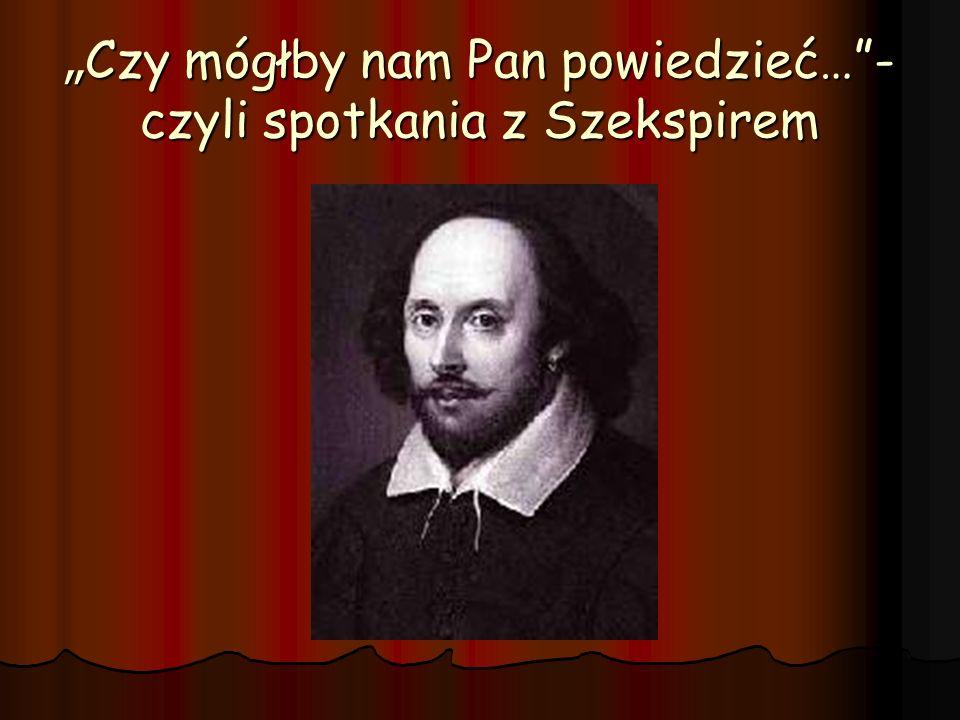 """""""Czy mógłby nam Pan powiedzieć… -czyli spotkania z Szekspirem"""