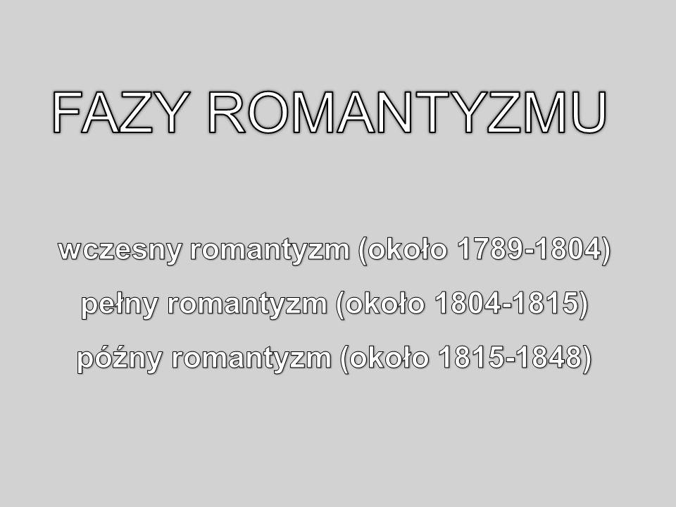 FAZY ROMANTYZMU wczesny romantyzm (około 1789-1804) pełny romantyzm (około 1804-1815) późny romantyzm (około 1815-1848)