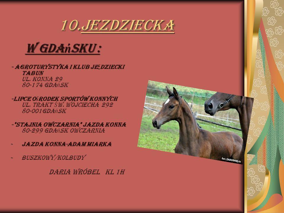 10.Jezdziecka W Gdańsku : - Agroturystyka i Klub Jeździecki Tabun ul. Konna 29 80-174 Gdańsk.