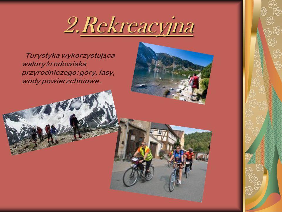 2.Rekreacyjna Turystyka wykorzystująca walory środowiska przyrodniczego: góry, lasy, wody powierzchniowe .