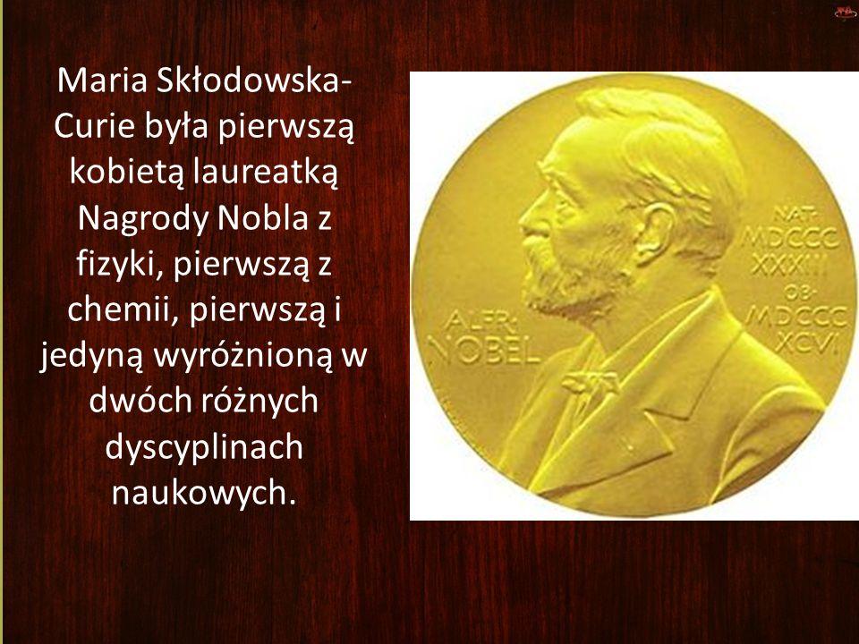 Maria Skłodowska-Curie była pierwszą kobietą laureatką Nagrody Nobla z fizyki, pierwszą z chemii, pierwszą i jedyną wyróżnioną w dwóch różnych dyscyplinach naukowych.