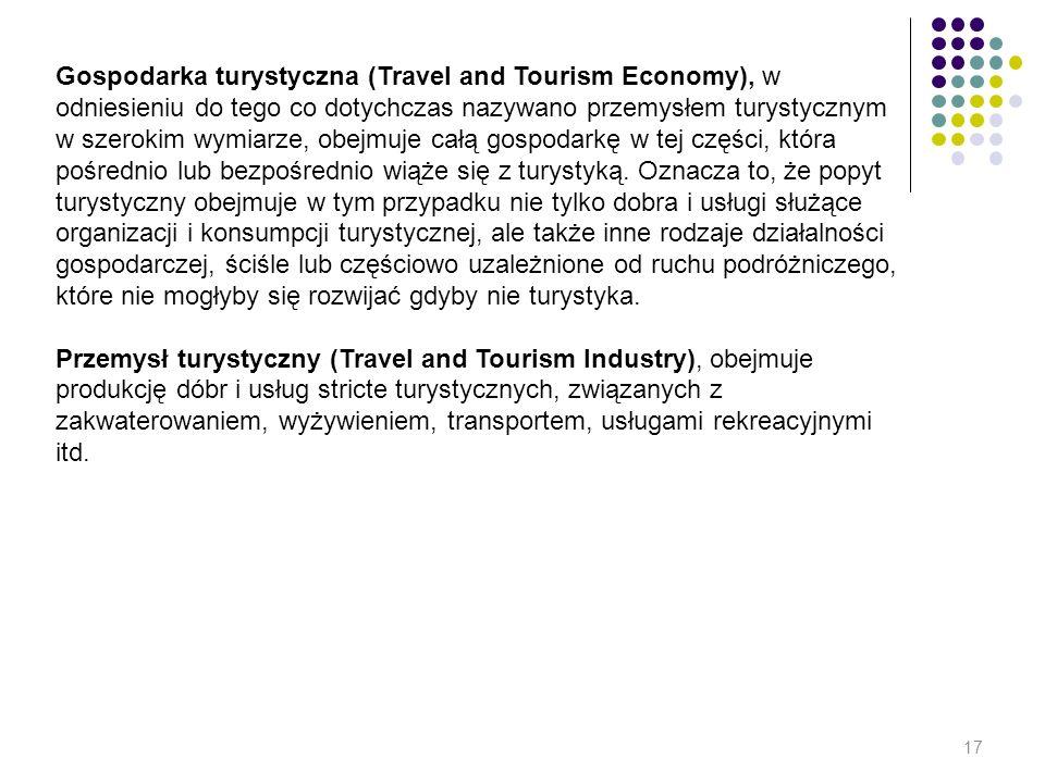 Gospodarka turystyczna (Travel and Tourism Economy), w odniesieniu do tego co dotychczas nazywano przemysłem turystycznym w szerokim wymiarze, obejmuje całą gospodarkę w tej części, która pośrednio lub bezpośrednio wiąże się z turystyką. Oznacza to, że popyt turystyczny obejmuje w tym przypadku nie tylko dobra i usługi służące organizacji i konsumpcji turystycznej, ale także inne rodzaje działalności gospodarczej, ściśle lub częściowo uzależnione od ruchu podróżniczego, które nie mogłyby się rozwijać gdyby nie turystyka.