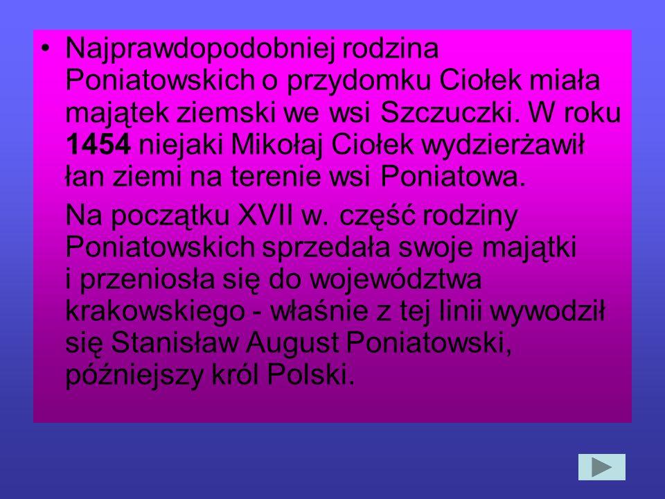 Najprawdopodobniej rodzina Poniatowskich o przydomku Ciołek miała majątek ziemski we wsi Szczuczki. W roku 1454 niejaki Mikołaj Ciołek wydzierżawił łan ziemi na terenie wsi Poniatowa.