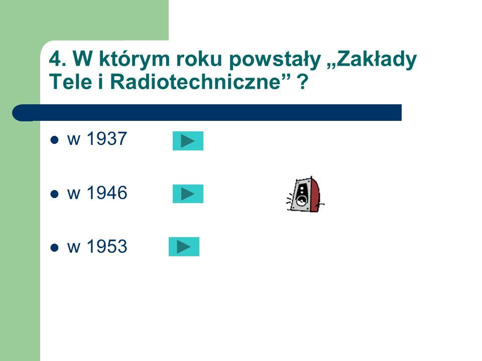 """4. W którym roku powstały """"Zakłady Tele i Radiotechniczne"""
