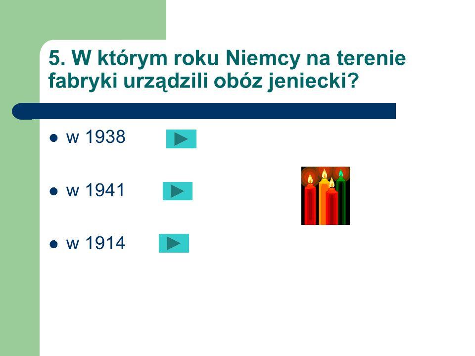 5. W którym roku Niemcy na terenie fabryki urządzili obóz jeniecki