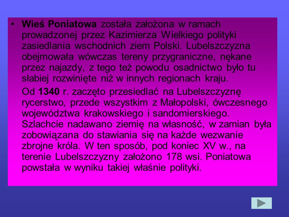 Wieś Poniatowa została założona w ramach prowadzonej przez Kazimierza Wielkiego polityki zasiedlania wschodnich ziem Polski. Lubelszczyzna obejmowała wówczas tereny przygraniczne, nękane przez najazdy, z tego też powodu osadnictwo było tu słabiej rozwinięte niż w innych regionach kraju.