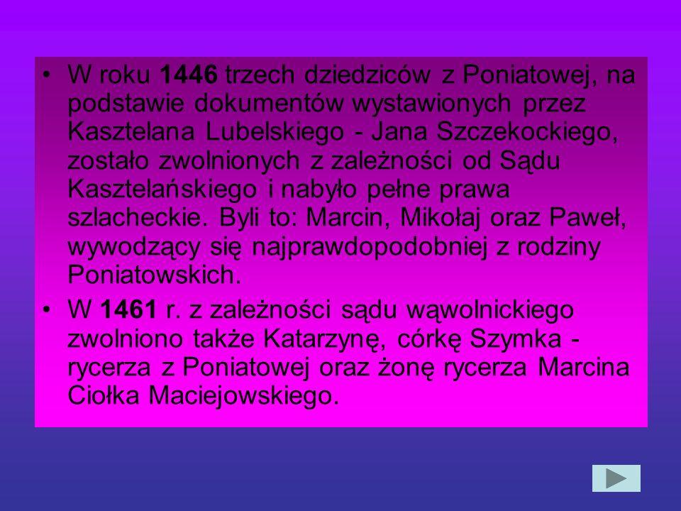 W roku 1446 trzech dziedziców z Poniatowej, na podstawie dokumentów wystawionych przez Kasztelana Lubelskiego - Jana Szczekockiego, zostało zwolnionych z zależności od Sądu Kasztelańskiego i nabyło pełne prawa szlacheckie. Byli to: Marcin, Mikołaj oraz Paweł, wywodzący się najprawdopodobniej z rodziny Poniatowskich.