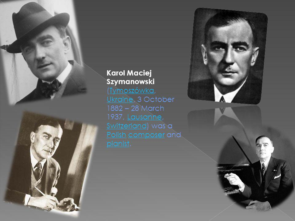 Karol Maciej Szymanowski (Tymoszówka, Ukraine, 3 October 1882 – 28 March 1937, Lausanne, Switzerland) was a Polish composer and pianist.