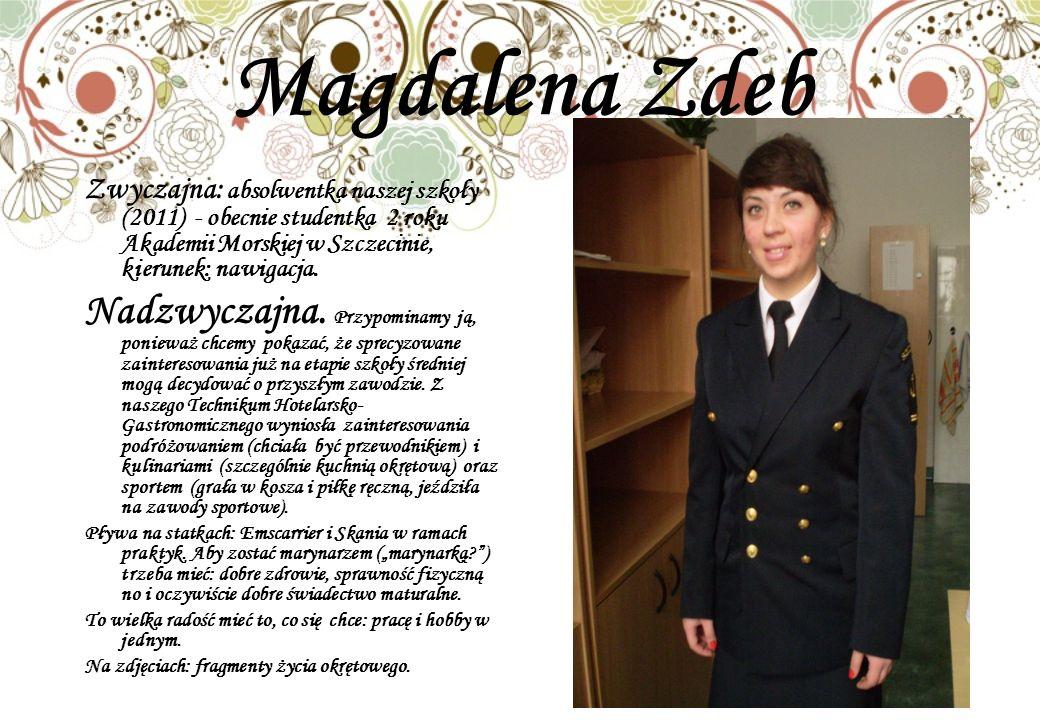 Magdalena Zdeb Zwyczajna: absolwentka naszej szkoły (2011) - obecnie studentka 2 roku Akademii Morskiej w Szczecinie, kierunek: nawigacja.