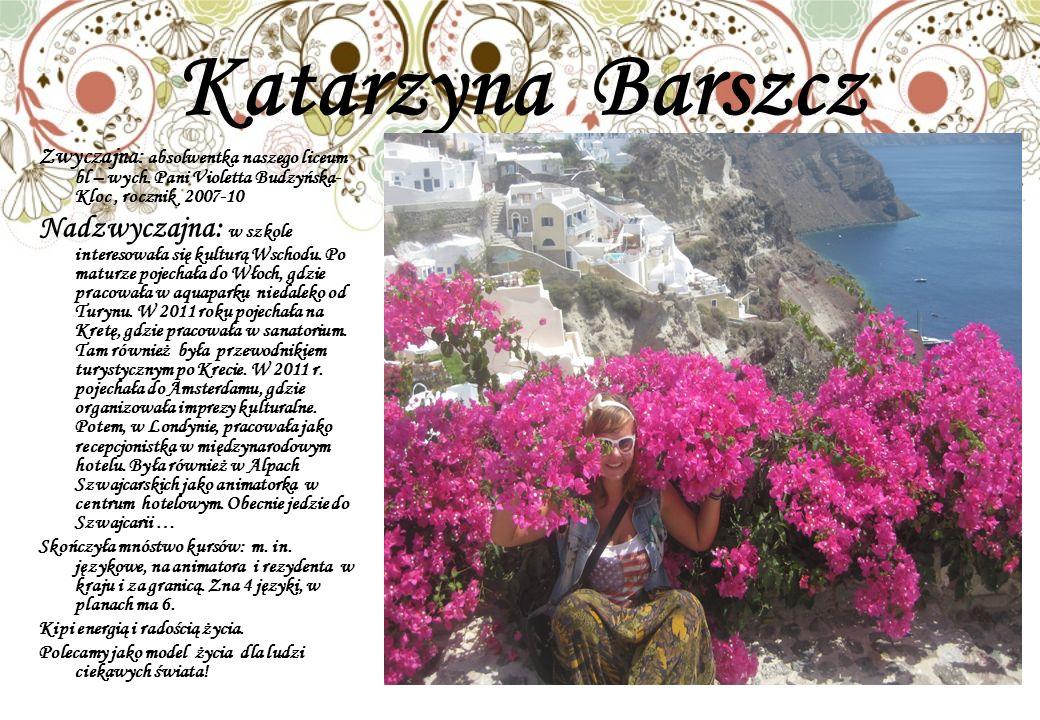 Katarzyna Barszcz Zwyczajna: absolwentka naszego liceum bl – wych. Pani Violetta Budzyńska-Kloc , rocznik 2007-10.