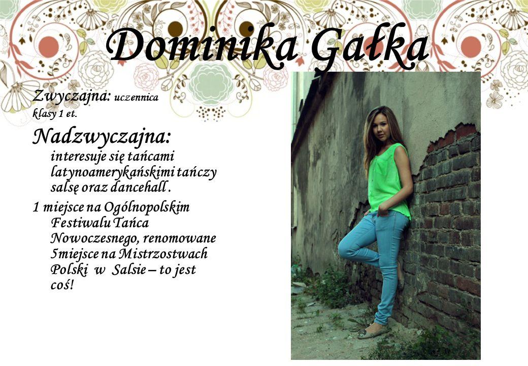 Dominika Gałka Zwyczajna: uczennica. klasy 1 et. Nadzwyczajna: interesuje się tańcami latynoamerykańskimi tańczy salsę oraz dancehall .