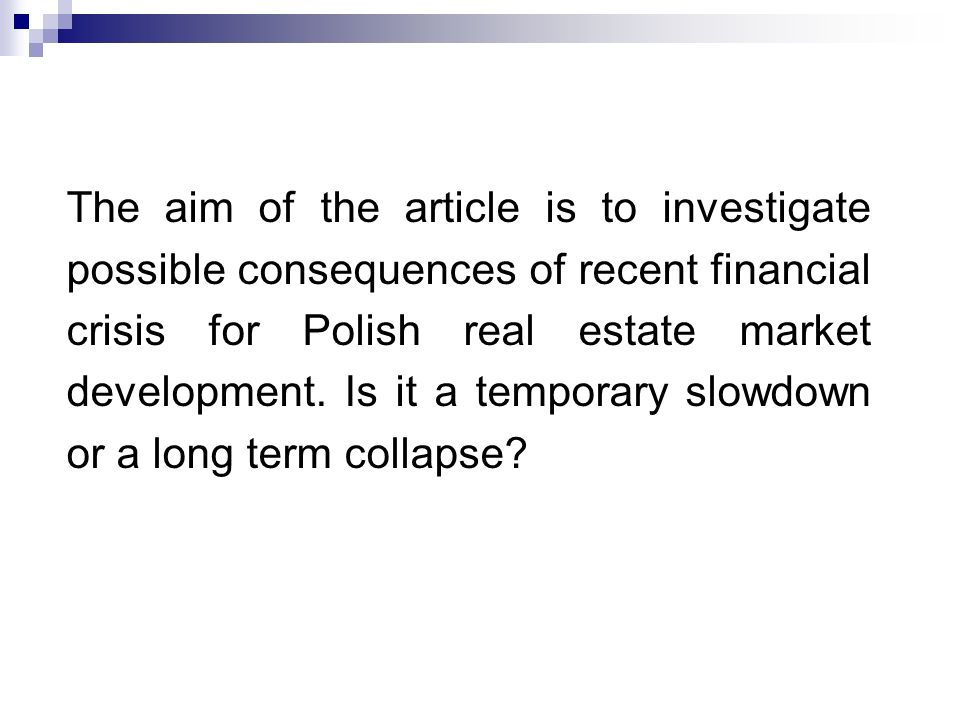 The aim of the article is to investigate possible consequences of recent financial crisis for Polish real estate market development.