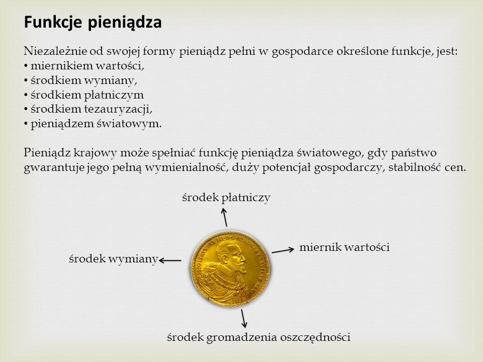 Funkcje pieniądza Niezależnie od swojej formy pieniądz pełni w gospodarce określone funkcje, jest: miernikiem wartości,