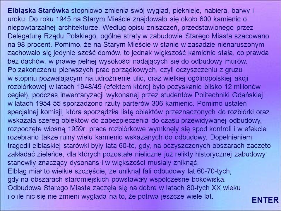 Elbląska Starówka stopniowo zmienia swój wygląd, pięknieje, nabiera, barwy i uroku. Do roku 1945 na Starym Mieście znajdowało się około 600 kamienic o niepowtarzalnej architekturze. Według opisu zniszczeń, przedstawionego przez Delegaturę Rządu Polskiego, ogólne straty w zabudowie Starego Miasta szacowano na 98 procent. Pomimo, że na Starym Mieście w stanie w zasadzie nienaruszonym zachowało się jedynie sześć domów, to jednak większość kamienic stała, co prawda bez dachów, w prawie pełnej wysokości nadających się do odbudowy murów.