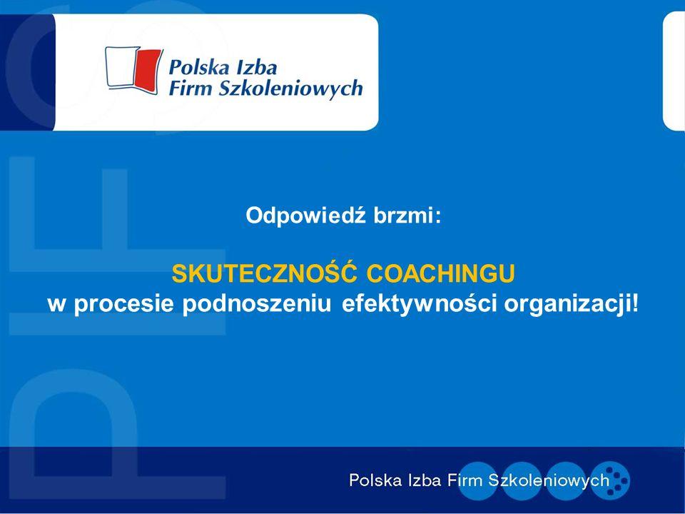 Odpowiedź brzmi: SKUTECZNOŚĆ COACHINGU w procesie podnoszeniu efektywności organizacji!