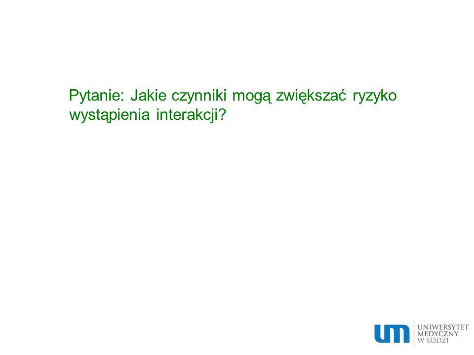 Pytanie: Jakie czynniki mogą zwiększać ryzyko wystąpienia interakcji