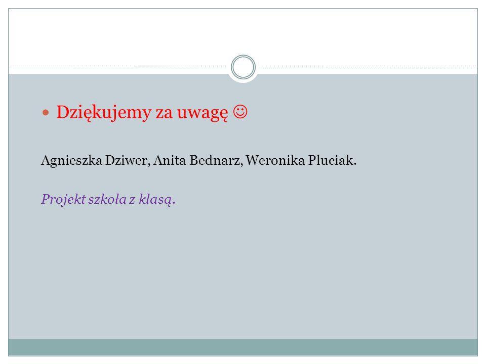 Dziękujemy za uwagę  Agnieszka Dziwer, Anita Bednarz, Weronika Pluciak. Projekt szkoła z klasą.