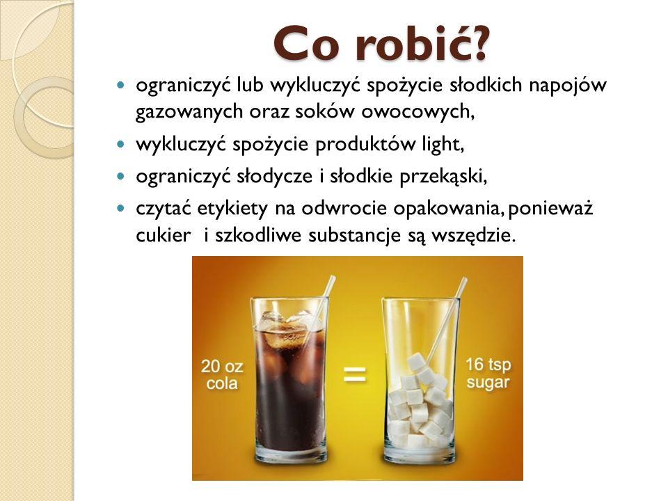 Co robić ograniczyć lub wykluczyć spożycie słodkich napojów gazowanych oraz soków owocowych, wykluczyć spożycie produktów light,
