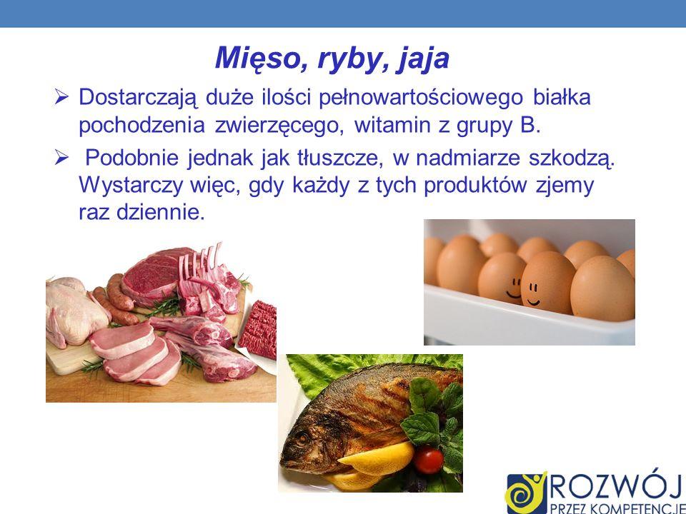 Mięso, ryby, jaja Dostarczają duże ilości pełnowartościowego białka pochodzenia zwierzęcego, witamin z grupy B.