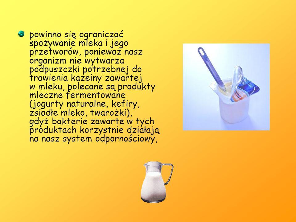 powinno się ograniczać spożywanie mleka i jego przetworów, ponieważ nasz organizm nie wytwarza podpuszczki potrzebnej do trawienia kazeiny zawartej w mleku, polecane są produkty mleczne fermentowane (jogurty naturalne, kefiry, zsiadłe mleko, twarożki), gdyż bakterie zawarte w tych produktach korzystnie działają na nasz system odpornościowy,