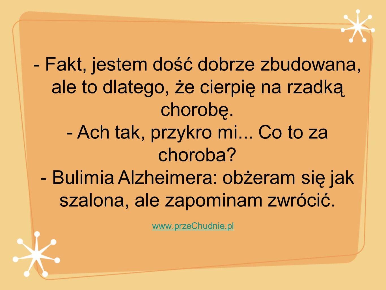 - Fakt, jestem dość dobrze zbudowana, ale to dlatego, że cierpię na rzadką chorobę. - Ach tak, przykro mi... Co to za choroba - Bulimia Alzheimera: obżeram się jak szalona, ale zapominam zwrócić.