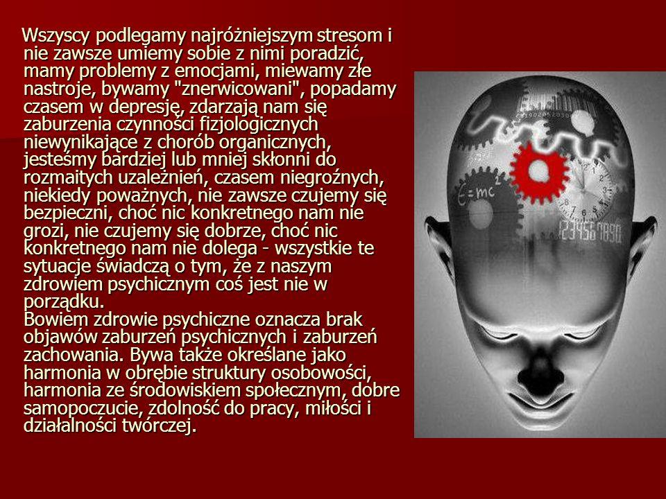 Wszyscy podlegamy najróżniejszym stresom i nie zawsze umiemy sobie z nimi poradzić, mamy problemy z emocjami, miewamy złe nastroje, bywamy znerwicowani , popadamy czasem w depresję, zdarzają nam się zaburzenia czynności fizjologicznych niewynikające z chorób organicznych, jesteśmy bardziej lub mniej skłonni do rozmaitych uzależnień, czasem niegroźnych, niekiedy poważnych, nie zawsze czujemy się bezpieczni, choć nic konkretnego nam nie grozi, nie czujemy się dobrze, choć nic konkretnego nam nie dolega - wszystkie te sytuacje świadczą o tym, że z naszym zdrowiem psychicznym coś jest nie w porządku.